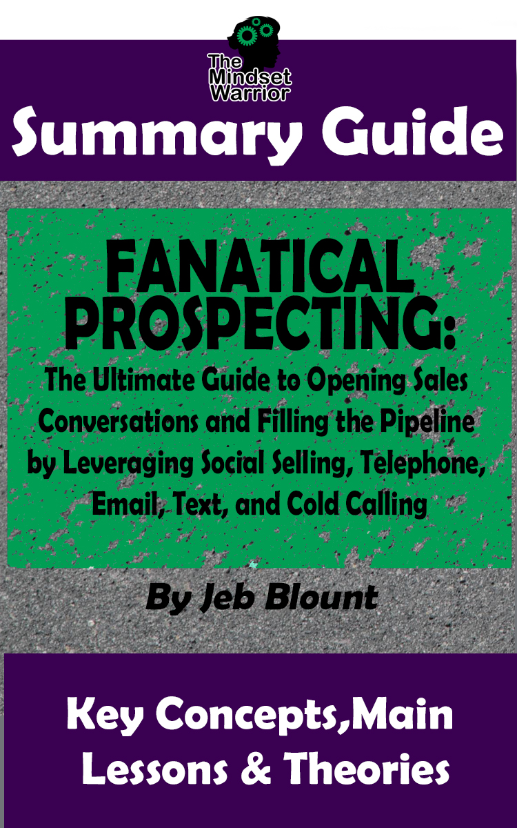 Amazon Com Summary Fanatical Prospecting The Ultimate Guide To Opening Sales Conversations And Filling The Pipeline By Leveraging Social Selling Telephone Email By Jeb Blount The Mw Summary Guide Ebook Warrior